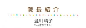 <院長紹介>院長の澁川靖子(しぶかわ やすこ)です。