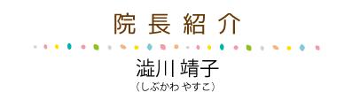 <院長紹介>院長の澁川靖子(しぶかわ やすこ)の紹介です